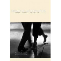 Primitive Modernities: Tango, Samba, and Nation by Florencia Garramuno, 9780804762496