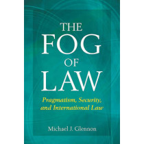 The Fog of Law: Pragmatism, Security, and International Law by Michael Glennon, 9780804771757