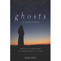 Ghosts of Revolution: Rekindled Memories of Imprisonment in Iran by Shahla Talebi, 9780804772013