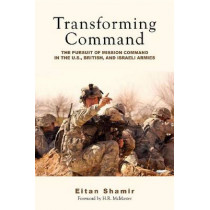 Transforming Command: The Pursuit of Mission Command in the U.S., British, and Israeli Armies by Eitan Shamir, 9780804772037