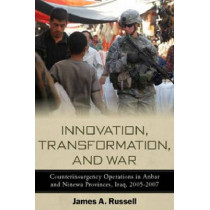 Innovation, Transformation, and War: Counterinsurgency Operations in Anbar and Ninewa Provinces, Iraq, 2005-2007 by James Russell, 9780804773096