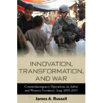 Innovation, Transformation, and War: Counterinsurgency Operations in Anbar and Ninewa Provinces, Iraq, 2005-2007 by James Russell, 9780804773102