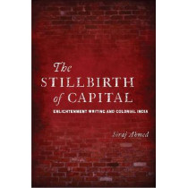 The Stillbirth of Capital: Enlightenment Writing and Colonial India by Siraj Ahmed, 9780804775229