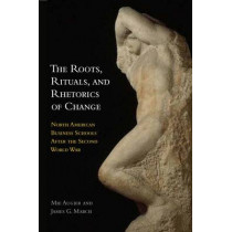 The Roots, Rituals, and Rhetorics of Change: North American Business Schools After the Second World War by Mie Augier, 9780804776165