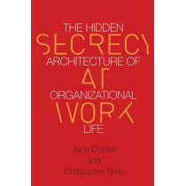 Secrecy at Work: The Hidden Architecture of Organizational Life by Christopher Grey, 9780804789011
