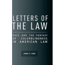 Letters of the Law: Race and the Fantasy of Colorblindness in American Law by Sora Y. Han, 9780804789110
