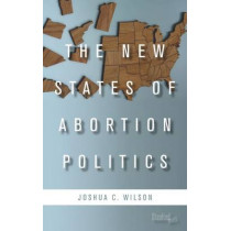 The New States of Abortion Politics by Joshua C. Wilson, 9780804792028