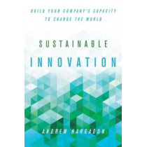 Sustainable Innovation: Build Your Company's Capacity to Change the World by Andrew Hargadon, 9780804792509