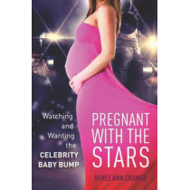 Pregnant with the Stars: Watching and Wanting the Celebrity Baby Bump by Renee Ann Cramer, 9780804792554