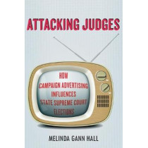 Attacking Judges: How Campaign Advertising Influences State Supreme Court Elections by Melinda Gann Hall, 9780804793087