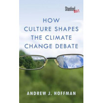 How Culture Shapes the Climate Change Debate by Andrew J. Hoffman, 9780804794220