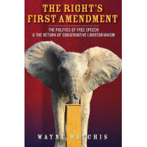 The Right's First Amendment: The Politics of Free Speech & the Return of Conservative Libertarianism by Wayne Batchis, 9780804798006