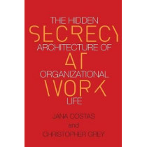 Secrecy at Work: The Hidden Architecture of Organizational Life by Christopher Grey, 9780804798143