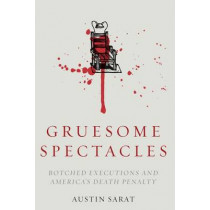 Gruesome Spectacles: Botched Executions and America's Death Penalty by Austin Sarat, 9780804799454