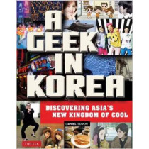 A Geek in Korea: Discovering Asia's New Kingdom of Cool by Daniel Tudor, 9780804843843