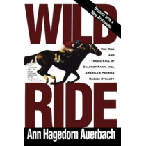 Wild Ride: The Rise and Fall of Calumet Farm Inc., America's Premier Racing Dynasty by Ann Hagedorn Auerbach, 9780805042429