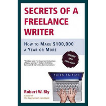 Secrets of a Freelance Writer: How to Make $100,000 a Year or More by Robert W Bly, 9780805078039