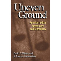 Uneven Ground: American Indian Sovereignty and the Federal Law by D.E. Wilkins, 9780806133959