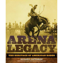 Arena Legacy: The Heritage of American Rodeo by Richard C Rattenbury, 9780806140841