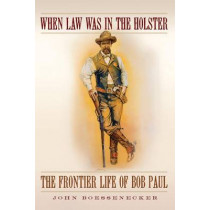 When Law Was in the Holster: The Frontier Life of Bob Paul by John Boessenecker, 9780806142852