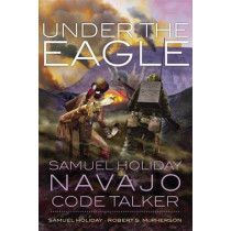 Under the Eagle: Samuel Holiday, Navajo Code Talker by Samuel Holiday, 9780806143897