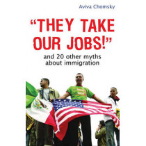 They Take Our Jobs!: and 20 Other Myths about Immigration by Aviva Chomsky, 9780807041567