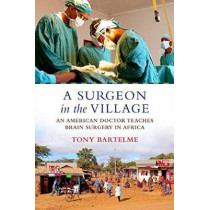 A Surgeon in the Village: An American Doctor Teaches Brain Surgery in Africa by Tony Bartelme, 9780807044889