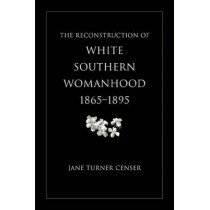 The Reconstruction of White Southern Womanhood, 1865-1895 by Jane Turner Censer, 9780807129210