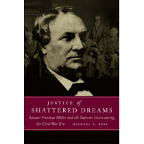 Justice of Shattered Dreams: Samuel Freeman Miller and the Supreme Court during the Civil War Era by T. Michael Parrish, 9780807129241