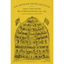 An Artisan Intellectual: James Carter and the Rise of Modern Britain, 1792-1853 by Christopher Ferguson, 9780807163801