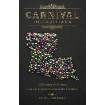 Carnival in Louisiana: Celebrating Mardi Gras from the French Quarter to the Red River by Brian J. Costello, 9780807166529