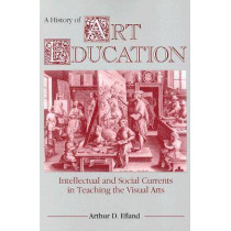 A History of Art Education: Intellectual and Social Currents in Teaching the Visual Arts by Arthur Efland, 9780807729779