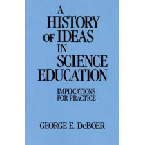 A History of Ideas in Science Education: Implications for Practice by George E. DeBoer, 9780807730539