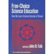 Free-Choice Science Education: How We Learn Science Outside of School by John H. Falk, 9780807740644