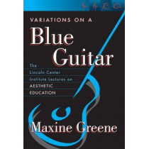 Variations on a Blue Guitar: The Lincoln Center Institute Lectures on Aesthetic Education by Maxine Greene, 9780807741351