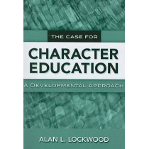 The Case for Character Education: A Developmental Approach by Alan L. Lockwood, 9780807749234