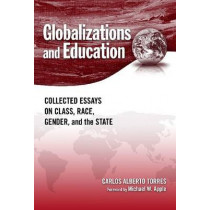Globalizations and Education: Collected Essays on Class, Race, Gender, and the State by Carlos Alberto Torres, 9780807749371