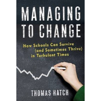 Managing to Change: How Schools Can Survive (and Sometimes Thrive) in Turbulent Times by Thomas Hatch, 9780807749678