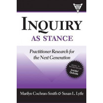 Inquiry as Stance: Practitioner Research in the Next Generation by Marilyn Cochran-Smith, 9780807749708