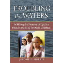 Troubling the Waters: Fulfilling the Promise of Quality Public Schooling for Black Children by Jerome E. Morris, 9780807750155