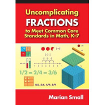 Uncomplicating Fractions to Meet Common Core Standards in Math, K-7 by Marian Small, 9780807754856
