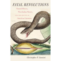 Fatal Revolutions: Natural History, West Indian Slavery, and the Routes of American Literature by Christopher P. Iannini, 9780807835562