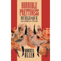 Horrible Prettiness: Burlesque and American Culture by Robert Clyde Allen, 9780807843161