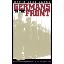 Germans to the Front: West German Rearmament in the Adenauer Era by David Clay Large, 9780807845394