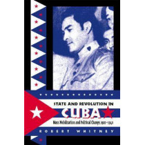 State and Revolution in Cuba: Mass Mobilization and Political Change, 1920-1940 by Robert Whitney, 9780807849255
