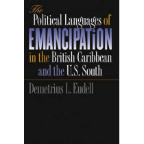 The Political Languages of Emancipation in the British Caribbean and the U.S. South by Demetrius L. Eudell, 9780807853450