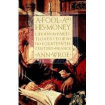 A Fool and His Money: Life in a Partitioned Town in Fourteenth-Century France by Ann Wroe, 9780809015924