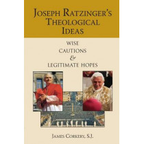 Joseph Ratzinger's Theological Ideas: Wise Cautions and Legitimate Hopes by James Corkery, 9780809146017