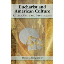Eucharist and American Culture: Liturgy, Unity, and Individualism by Dennis C. Smolarski, 9780809146703