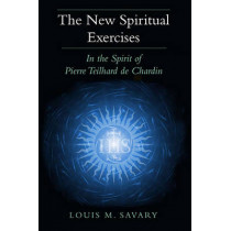 The New Spiritual Exercises: In the Spirit of Pierre Teilhard De Chardin by Louis M. Savary, 9780809146956